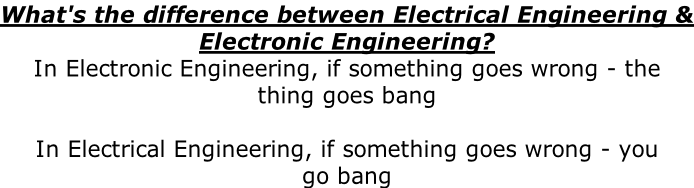 What's the difference between Electrical Engineering & Electronic Engineering? In Electronic Engineering, if something goes wrong - the  thing goes bang  In Electrical Engineering, if something goes wrong - you go bang